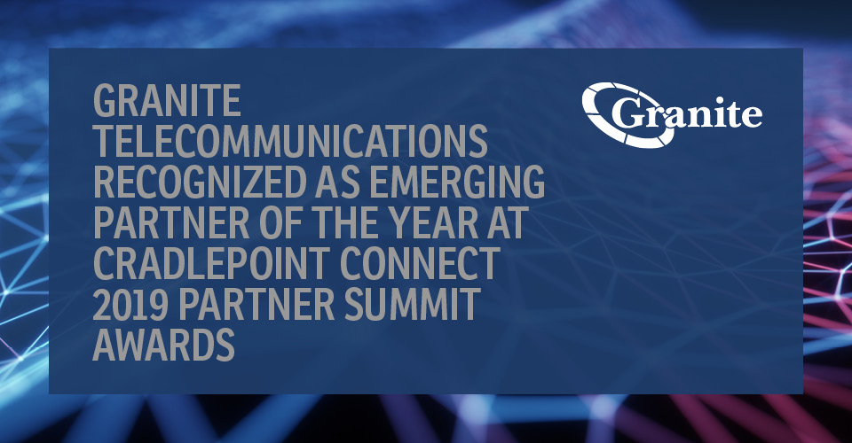 Granite Telecommunications Recognized as Emerging Partner of the Year at Cradlepoint Connect 2019 Partner Summit Awards